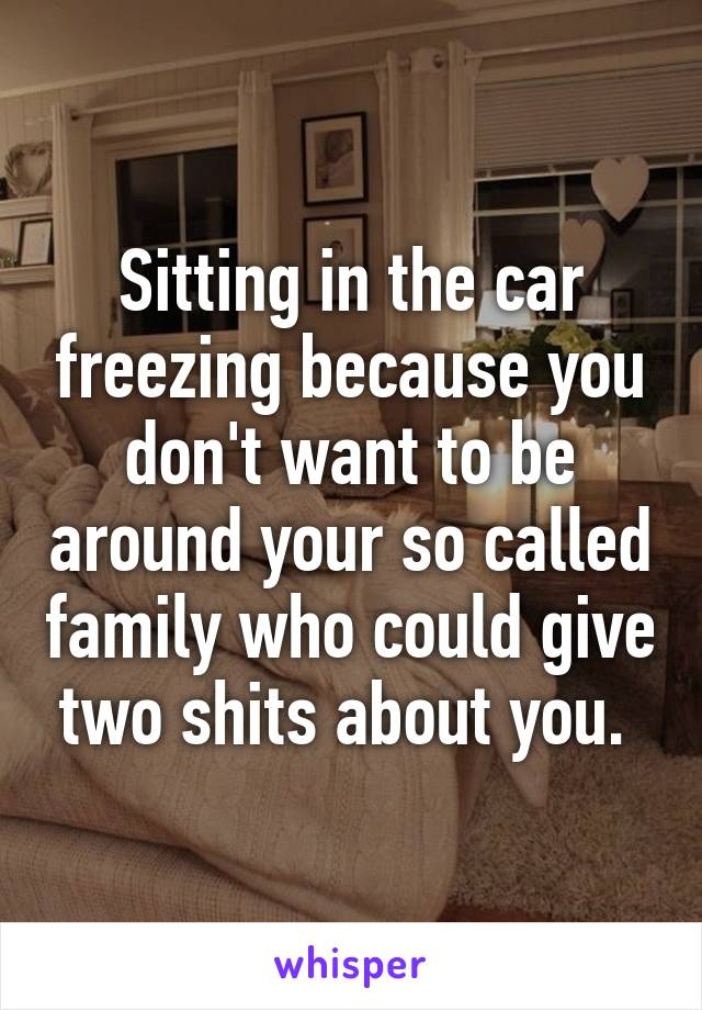 Sitting in the car freezing because you don't want to be around your so called family who could give two shits about you.