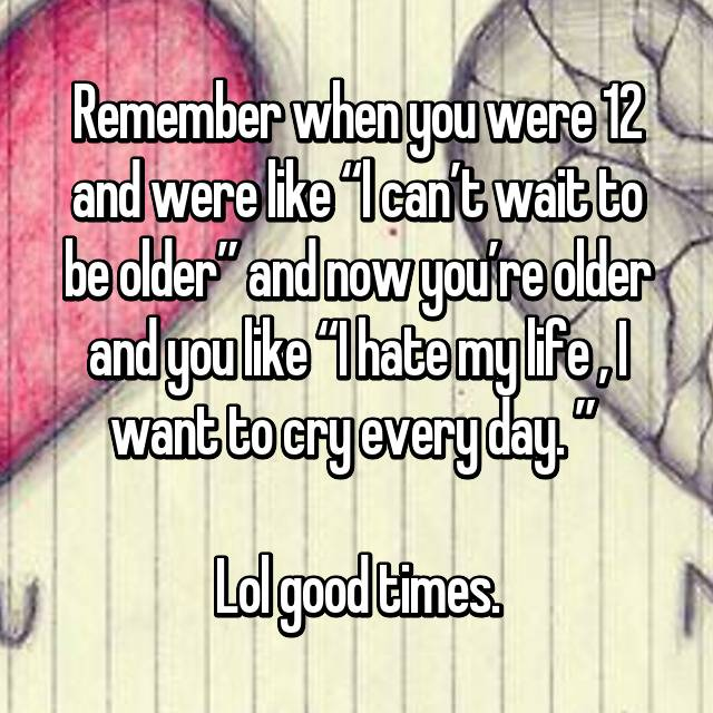 "Remember when you were 12 and were like ""l can't wait to be older"" and now you're older and you like ""I hate my life , I want to cry every day. ""   Lol good times."