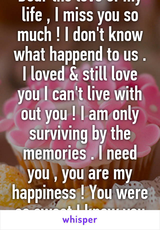 Dear the love of my life , I miss you so much ! I don't know what