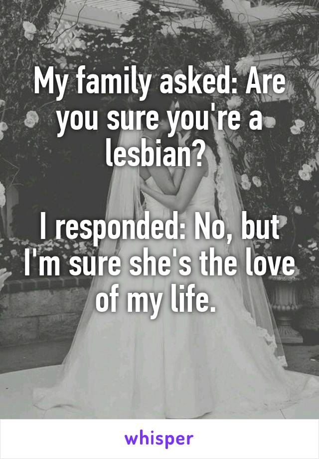 My family asked: Are you sure you're a lesbian?   I responded: No, but I'm sure she's the love of my life.