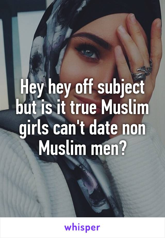 Hey hey off subject but is it true Muslim girls can't date