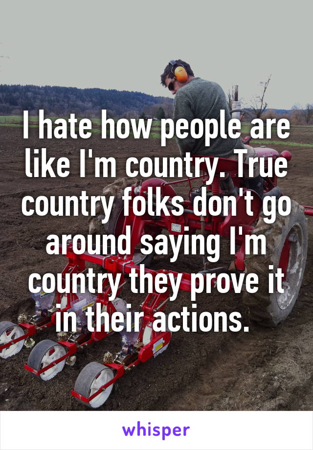 I hate how people are like I'm country. True country folks don't go around saying I'm country they prove it in their actions.