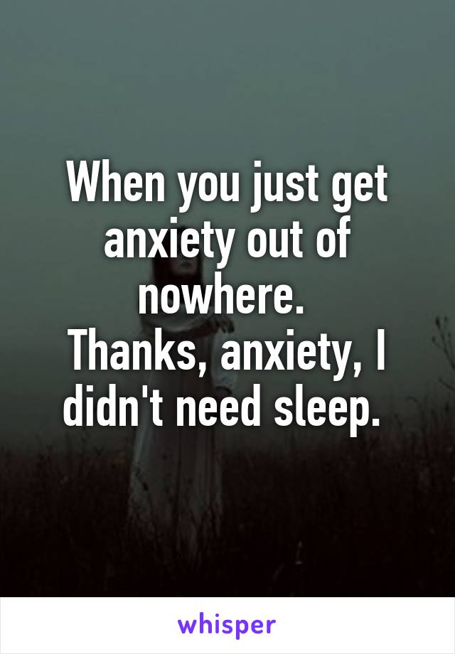 When you just get anxiety out of nowhere.  Thanks, anxiety, I didn't need sleep.
