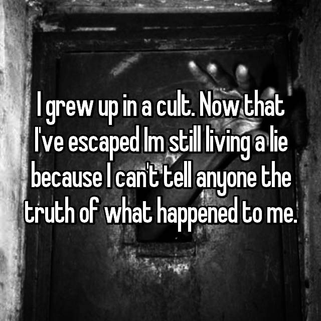 I grew up in a cult. Now that I've escaped Im still living a lie because I can't tell anyone the truth of what happened to me.