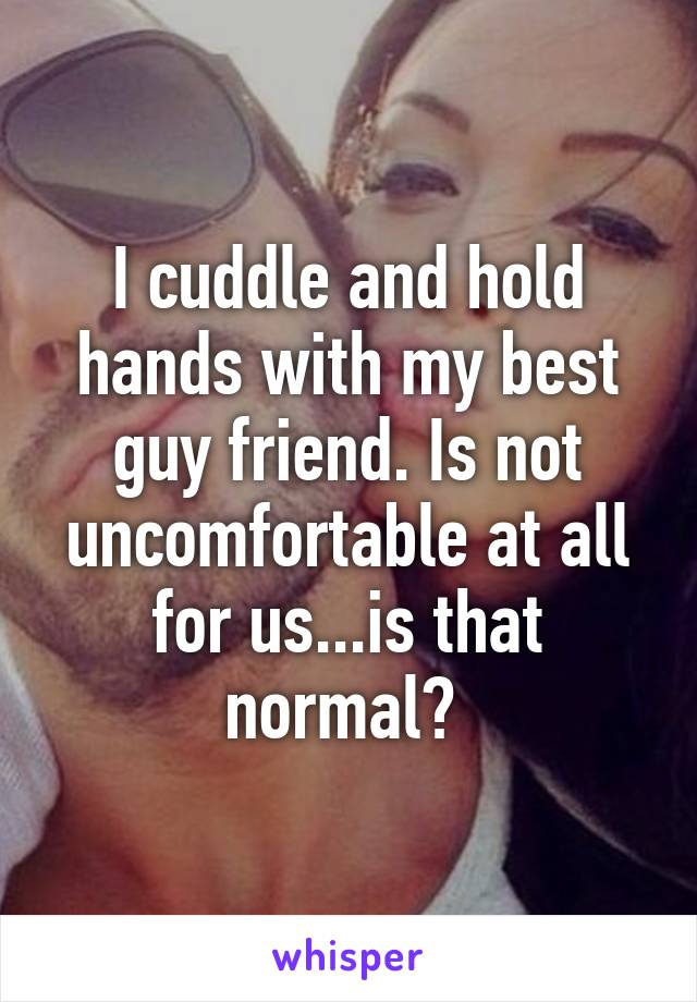 I cuddle and hold hands with my best guy friend. Is not uncomfortable at all for us...is that normal?