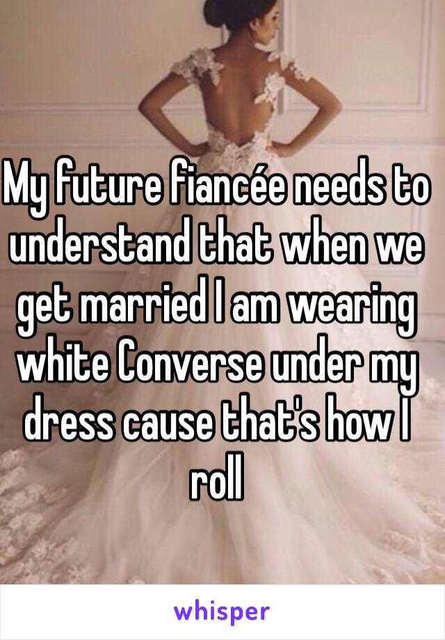 My future fiancée needs to understand that when we get married I am wearing white Converse under my dress cause that's how I roll