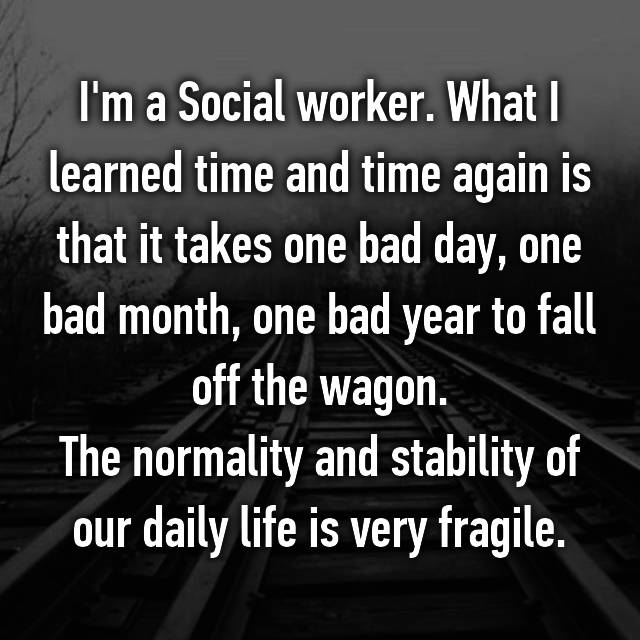 I'm a Social worker. What I learned time and time again is that it takes one bad day, one bad month, one bad year to fall off the wagon. The normality and stability of our daily life is very fragile.