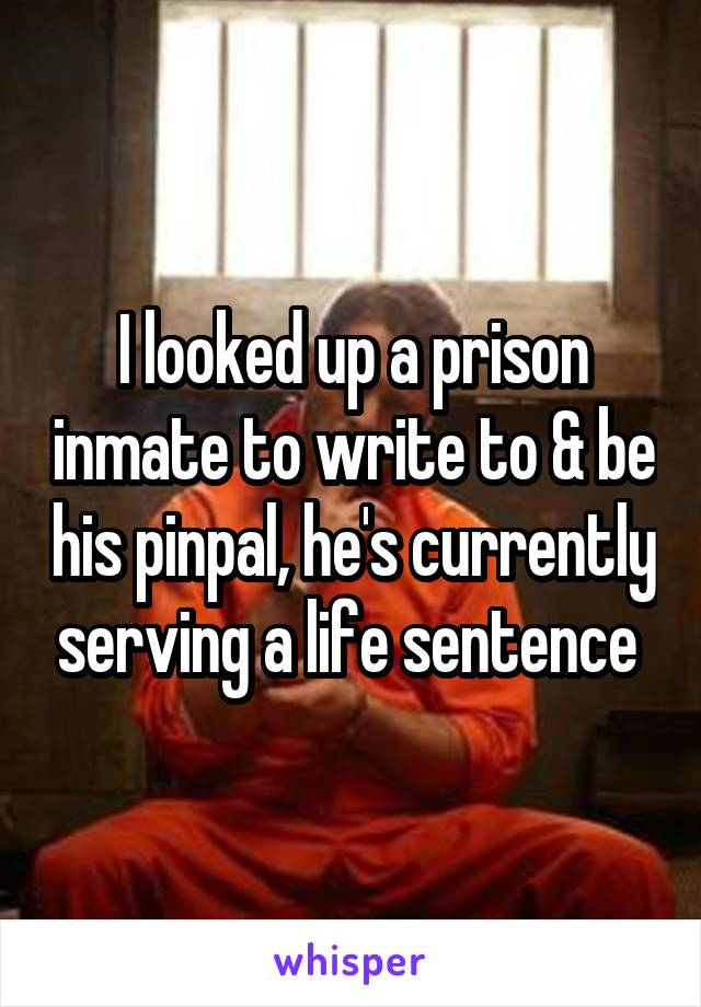 I looked up a prison inmate to write to & be his pinpal, he's currently serving a life sentence