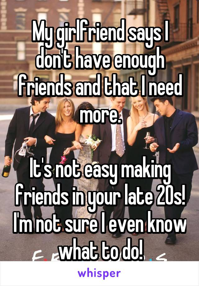 My girlfriend says I don't have enough friends and that I need more.  It's not easy making friends in your late 20s! I'm not sure I even know what to do!