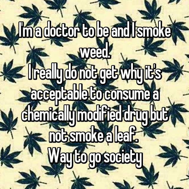 I'm a doctor to be and I smoke weed. I really do not get why it's acceptable to consume a chemically modified drug but not smoke a leaf.  Way to go society👍
