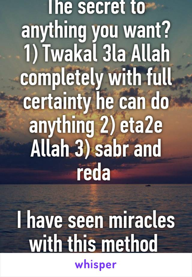 The secret to anything you want? 1) Twakal 3la Allah completely with