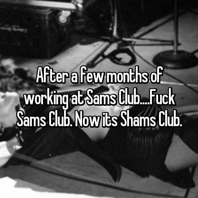 After a few months of working at Sams Club....Fuck Sams Club. Now its Shams Club.