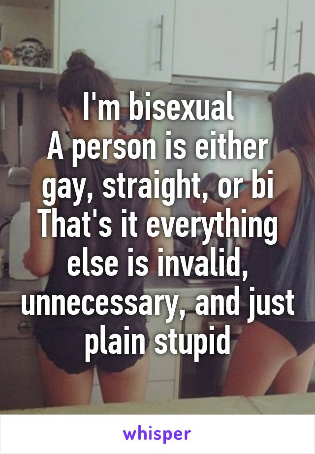 I'm bisexual A person is either gay, straight, or bi That's it everything else is invalid, unnecessary, and just plain stupid
