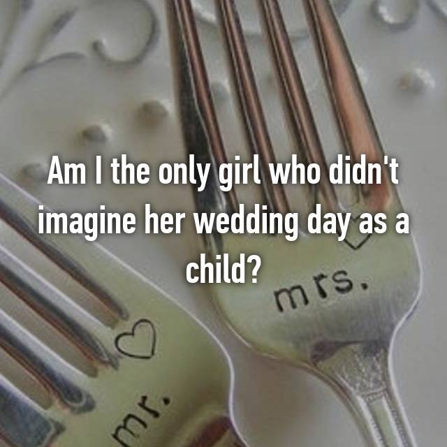Am I the only girl who didn't imagine her wedding day as a child?