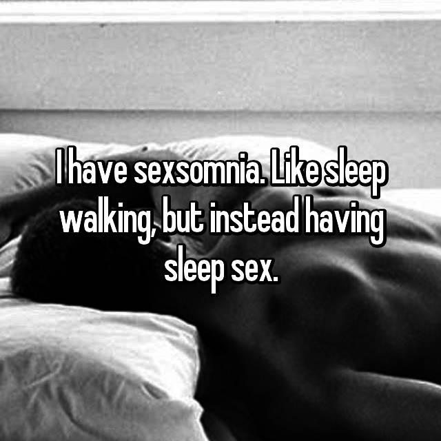 I have sexsomnia. Like sleep walking, but instead having sleep sex.