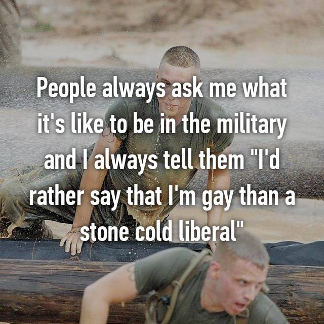 "People always ask me what it's like to be in the military and I always tell them ""I'd rather say that I'm gay than a stone cold liberal"""