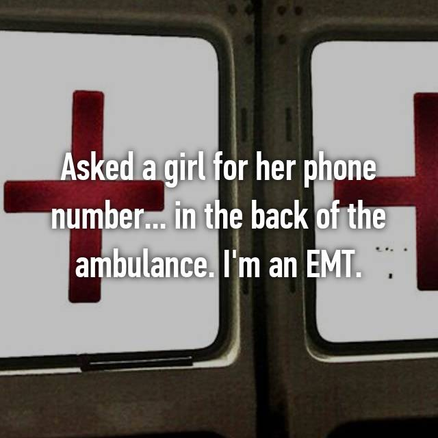 Asked a girl for her phone number... in the back of the ambulance. I'm an EMT.
