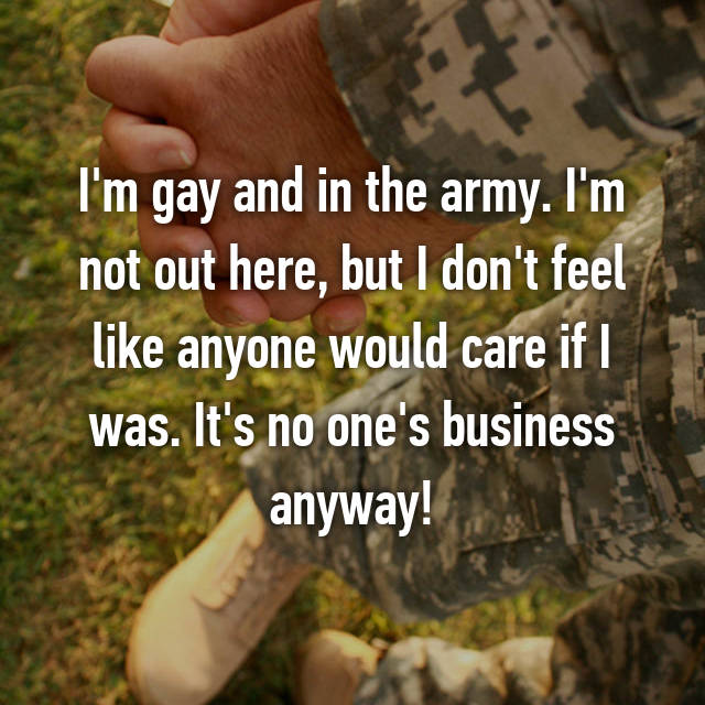 I'm gay and in the army. I'm not out here, but I don't feel like anyone would care if I was. It's no one's business anyway!