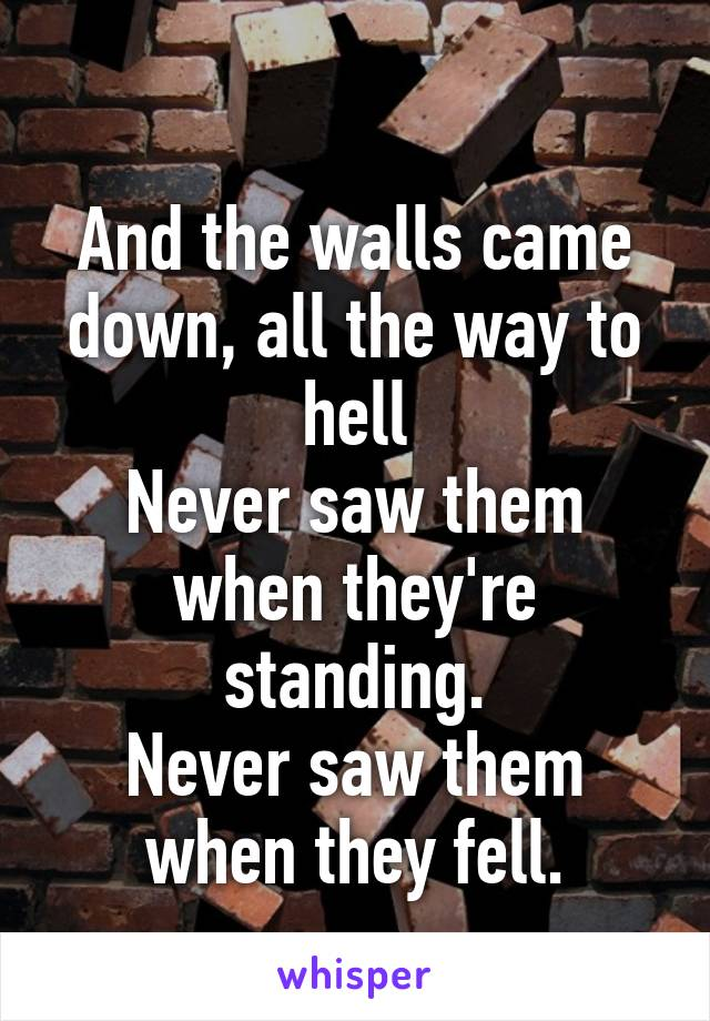 And the walls came down, all the way to hell Never saw them when they're standing. Never saw them when they fell.