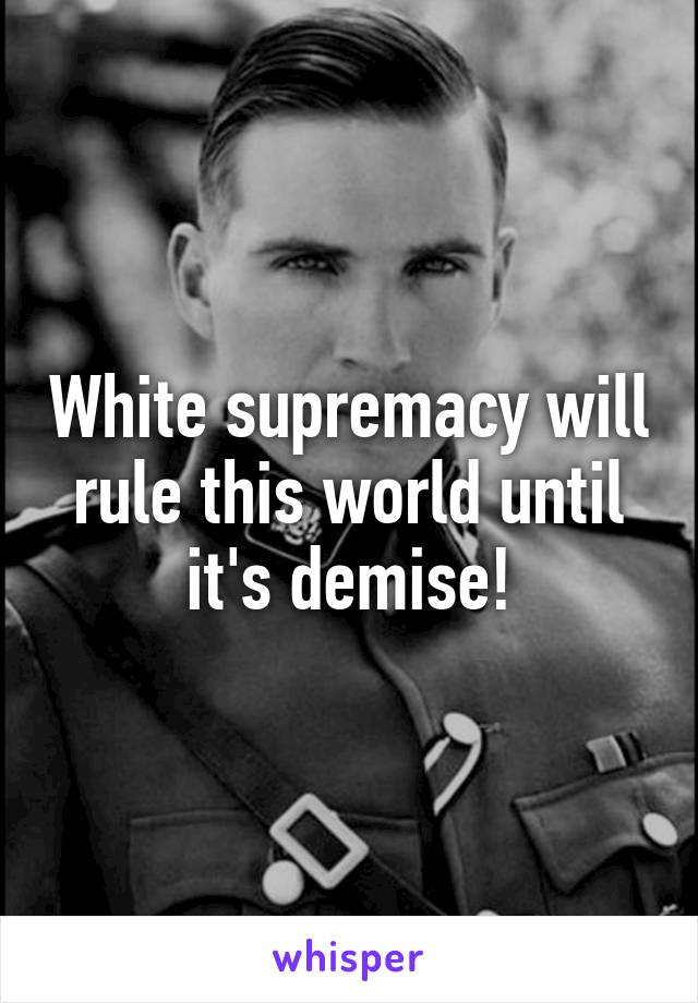 White supremacy will rule this world until it's demise!