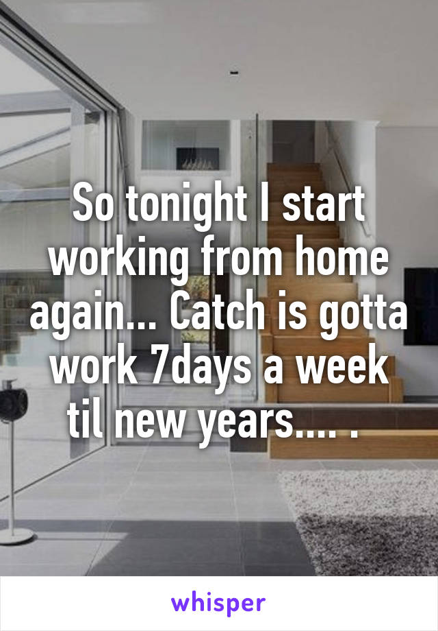 So tonight I start working from home again... Catch is gotta work 7days a week til new years.... .