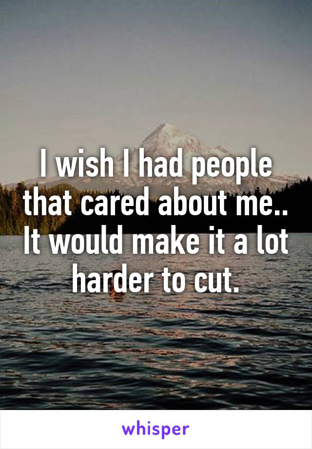 I wish I had people that cared about me.. It would make it a lot harder to cut.