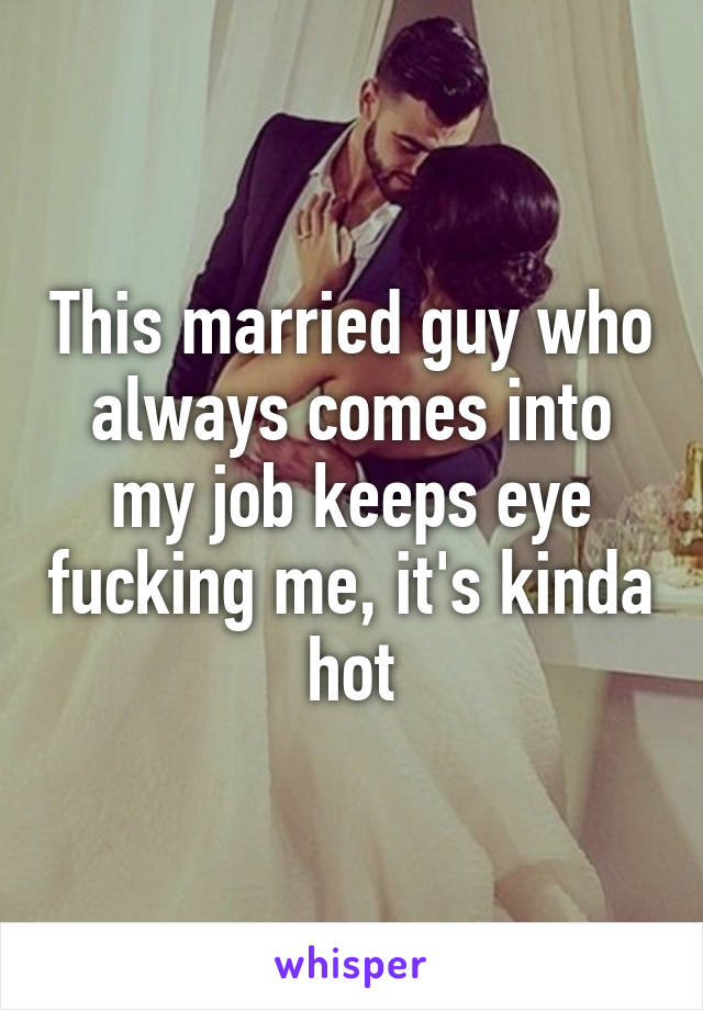 This married guy who always comes into my job keeps eye fucking me, it's kinda hot