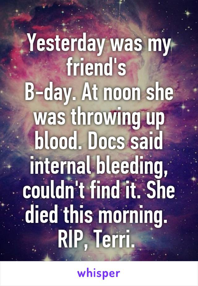 Yesterday was my friend's  B-day. At noon she was throwing up blood. Docs said internal bleeding, couldn't find it. She died this morning.  RIP, Terri.