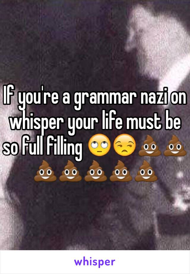 If you're a grammar nazi on whisper your life must be so full filling 🙄😒💩💩💩💩💩💩💩