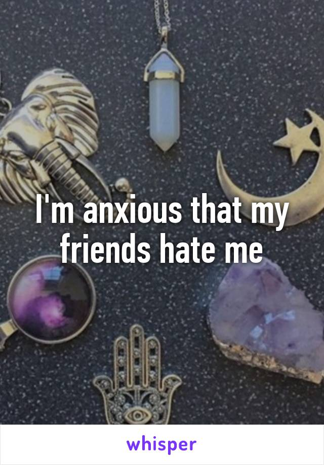 I'm anxious that my friends hate me