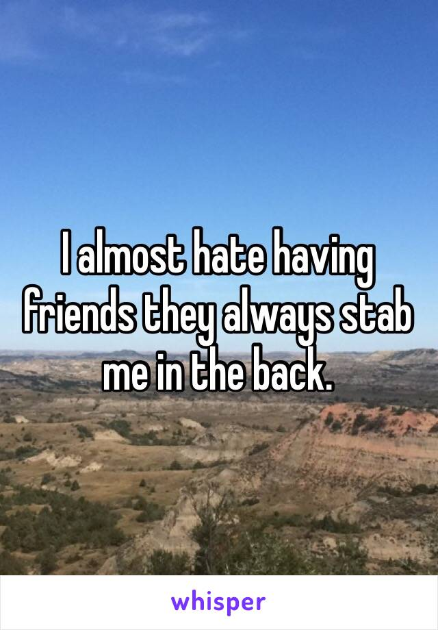 I almost hate having friends they always stab me in the back.