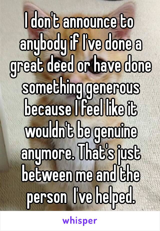 I don't announce to anybody if I've done a great deed or have done something generous because I feel like it wouldn't be genuine anymore. That's just between me and the person  I've helped.