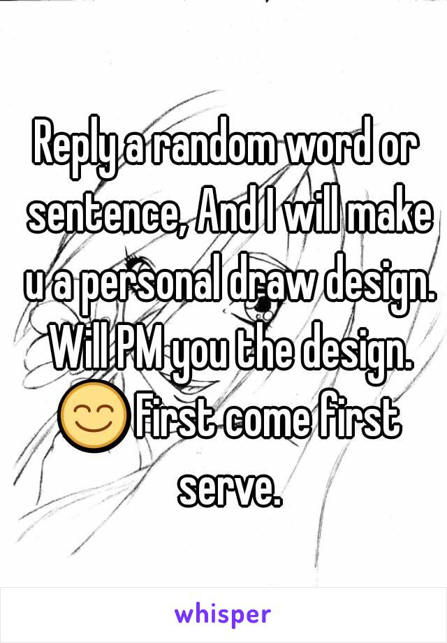 Reply a random word or sentence, And I will make u a personal draw design. Will PM you the design. 😊 First come first serve.