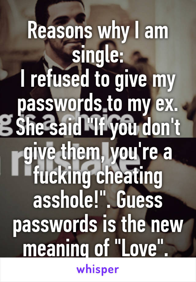 "Reasons why I am single: I refused to give my passwords to my ex. She said ""If you don't give them, you're a fucking cheating asshole!"". Guess passwords is the new meaning of ""Love""."