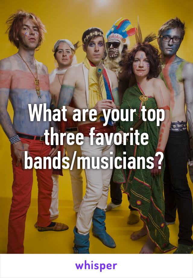 What are your top three favorite bands/musicians?