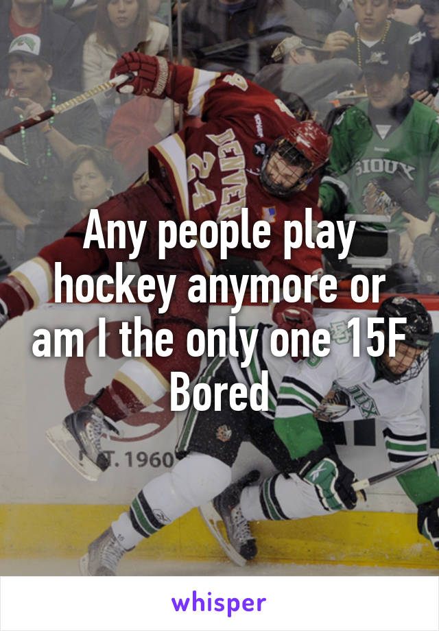 Any people play hockey anymore or am I the only one 15F Bored