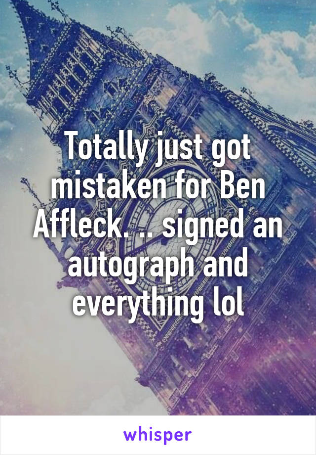 Totally just got mistaken for Ben Affleck. .. signed an autograph and everything lol