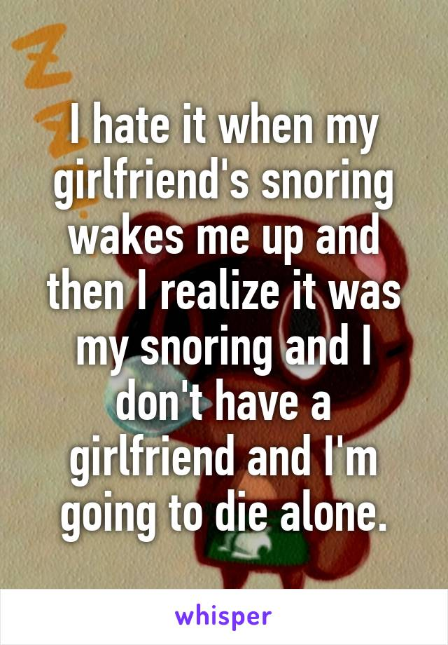 I hate it when my girlfriend's snoring wakes me up and then I realize it was my snoring and I don't have a girlfriend and I'm going to die alone.