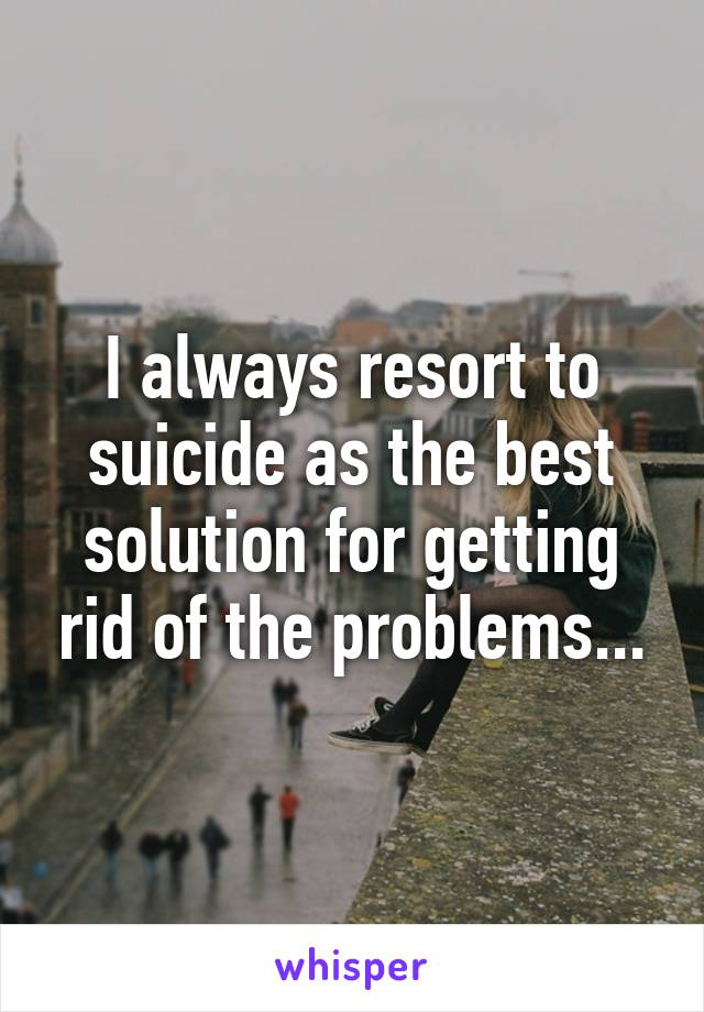 I always resort to suicide as the best solution for getting rid of the problems...