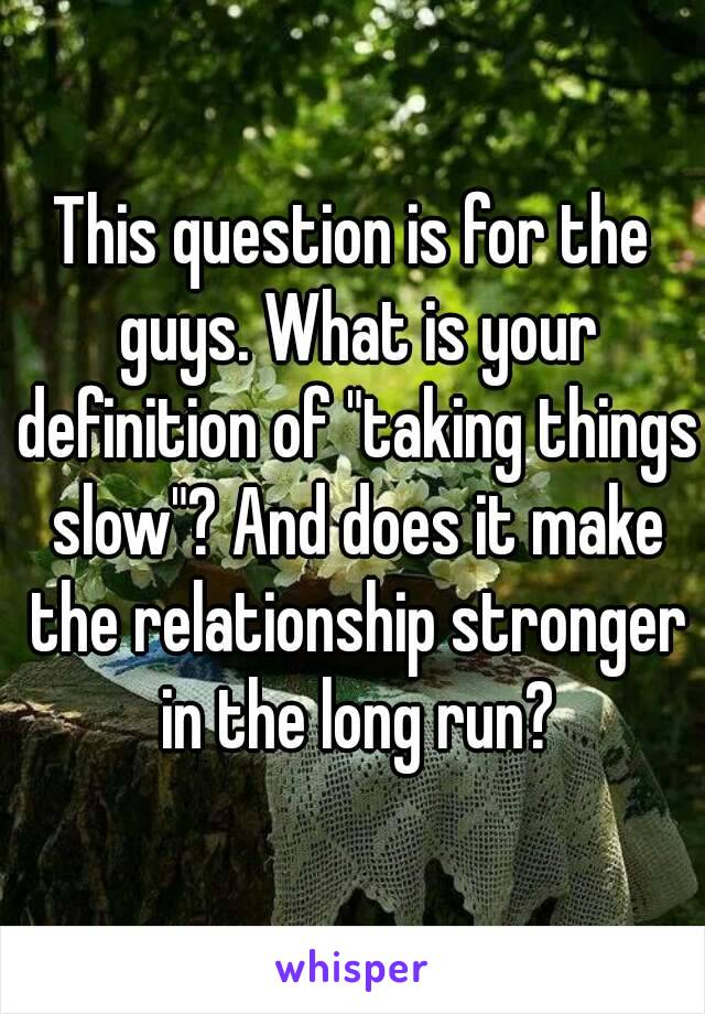 """This question is for the guys. What is your definition of """"taking things slow""""? And does it make the relationship stronger in the long run?"""