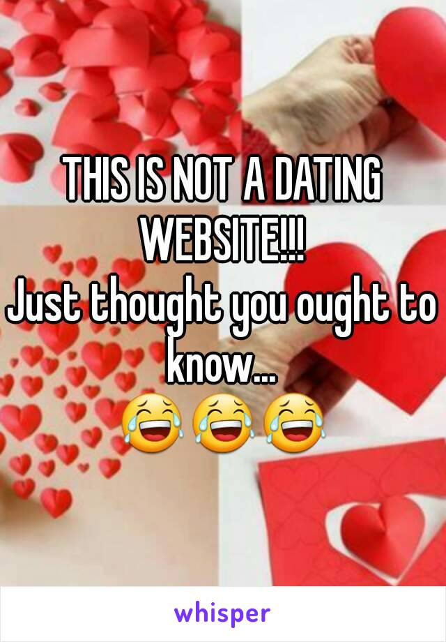 THIS IS NOT A DATING WEBSITE!!!  Just thought you ought to know...  😂😂😂