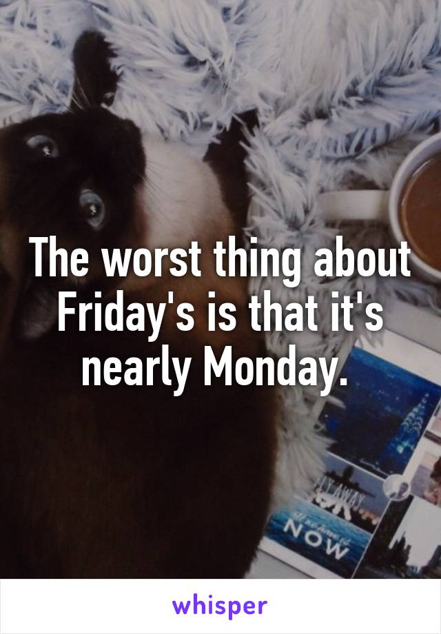 The worst thing about Friday's is that it's nearly Monday.