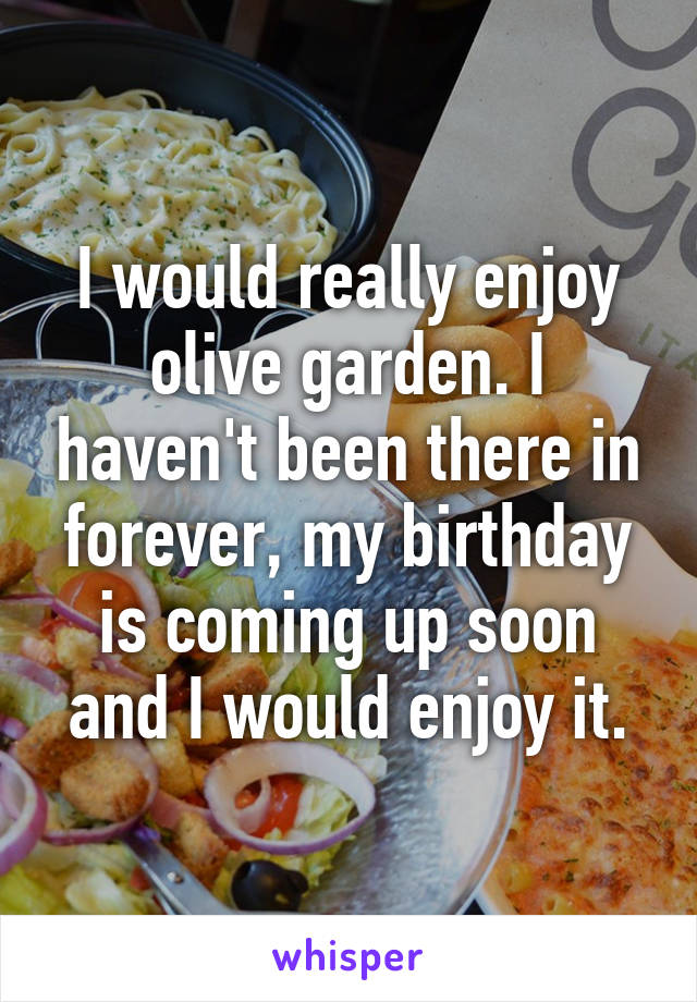 I would really enjoy olive garden. I haven't been there in forever, my birthday is coming up soon and I would enjoy it.