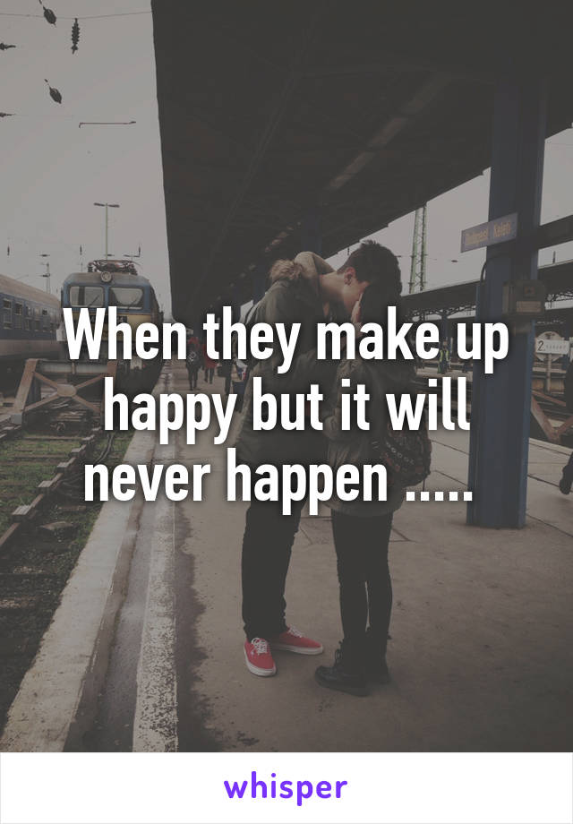 When they make up happy but it will never happen .....