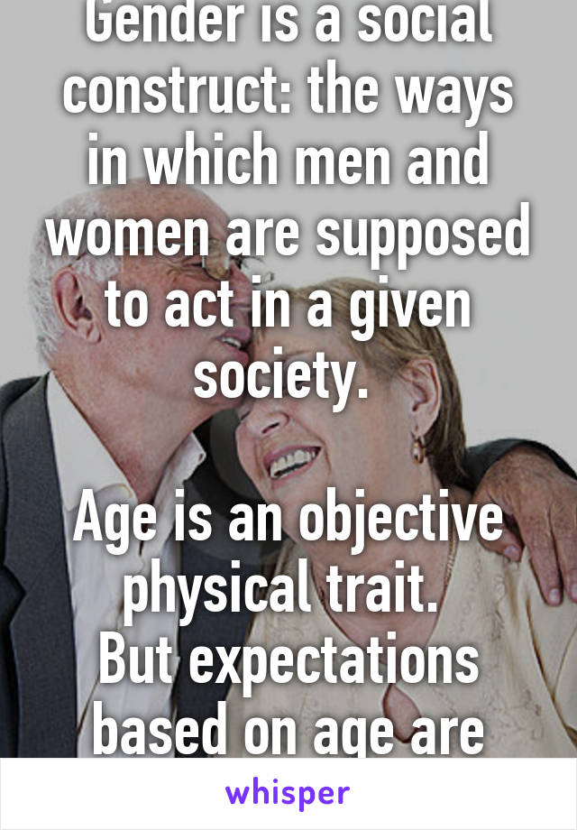 Gender is a social construct: the ways in which men and women are supposed to act in a given society.   Age is an objective physical trait.  But expectations based on age are social constructs.