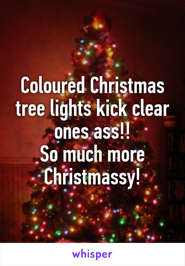 Coloured Christmas tree lights kick clear ones ass!! So much more Christmassy!