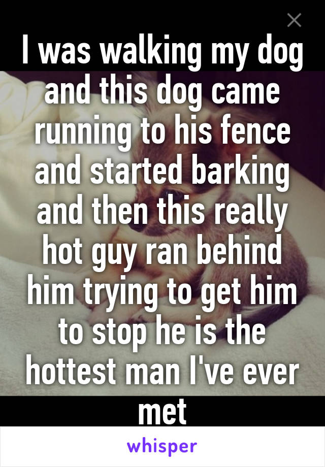 I was walking my dog and this dog came running to his fence and started barking and then this really hot guy ran behind him trying to get him to stop he is the hottest man I've ever met