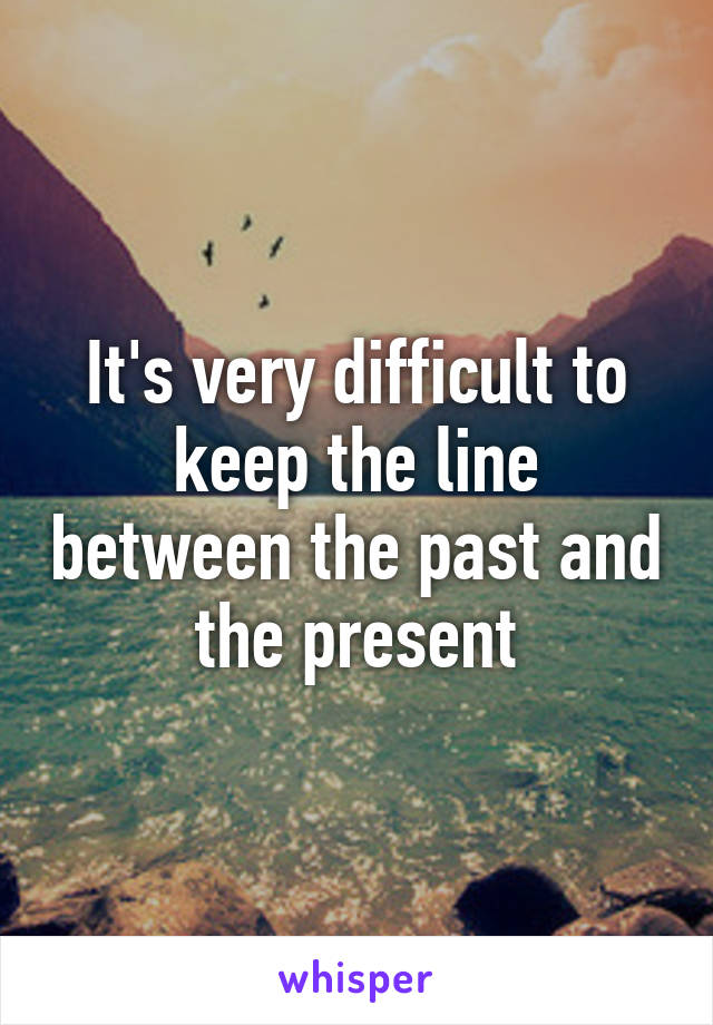 It's very difficult to keep the line between the past and the present