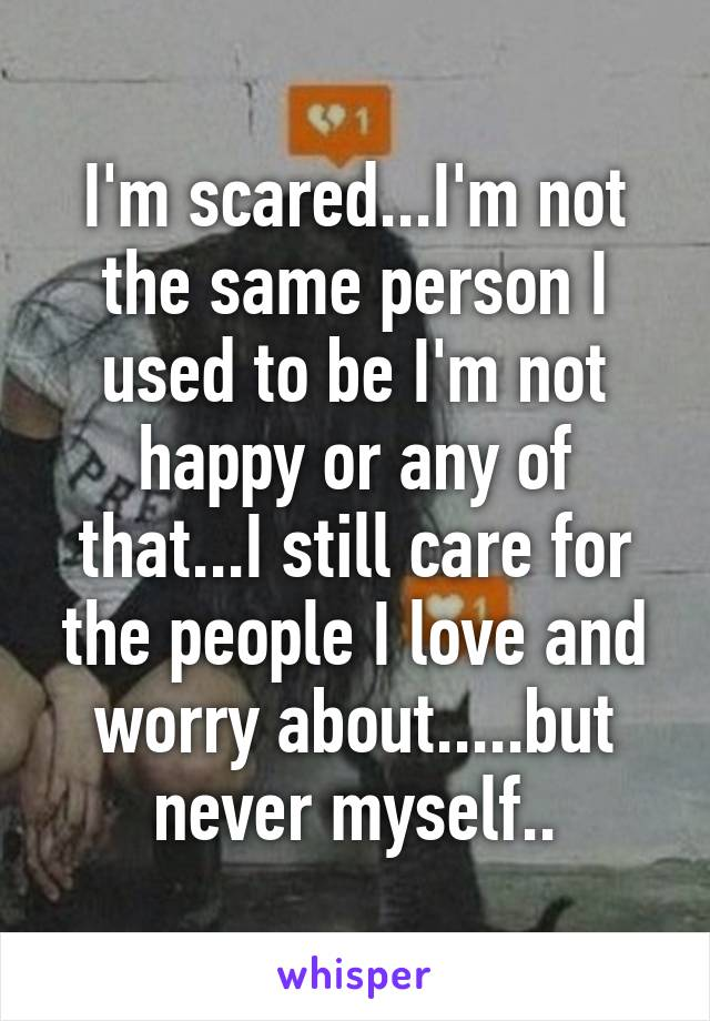 I'm scared...I'm not the same person I used to be I'm not happy or any of that...I still care for the people I love and worry about.....but never myself..