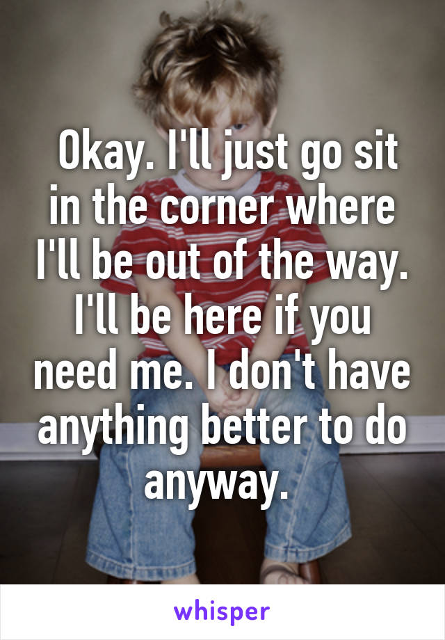 Okay. I'll just go sit in the corner where I'll be out of the way. I'll be here if you need me. I don't have anything better to do anyway.